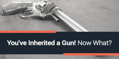 You've Inherited a Gun! Now What?