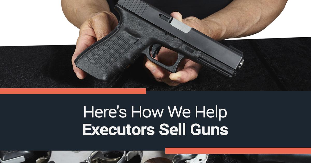 Here's How We Help Executors Sell Guns
