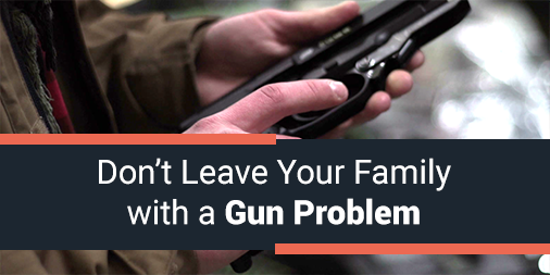 Don't Leave Your Family With a Gun Problem