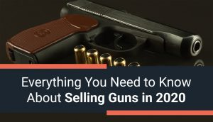 Everything You Need to Know About Selling Guns in 2020